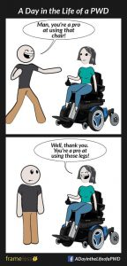 "A 'Day in the Life of a PWD' cartoon depicting two figures, one standing and one in a wheelchair. The top image shows the standing person saying, ""Wow, you're sure a pro at using that wheelchair"", and in the bottom image the person in a wheelchair replies, ""Wow, you're sure a pro at using those legs"""
